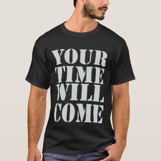 Your Time Will Come T-Shirt