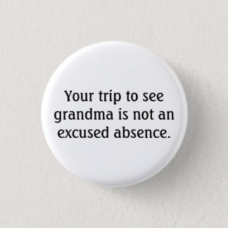 Your Trip To See Grandma Is Not An Excused Absence 1 Inch Round Button