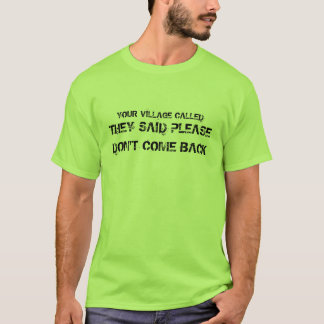 YOUR VILLAGE CALLED, THEY SAID PLEASEDON'T COME... T-Shirt