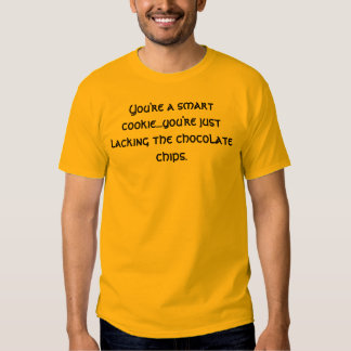 You're a smart cookie...you're just lacking the... t-shirts