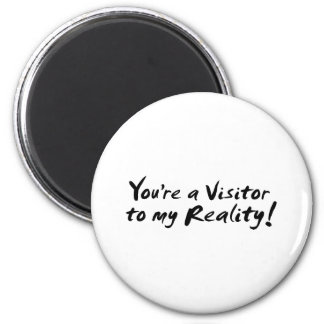 You're a Visitor to my Reality! 2 Inch Round Magnet