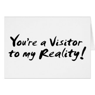 You're a Visitor to my Reality! Greeting Card