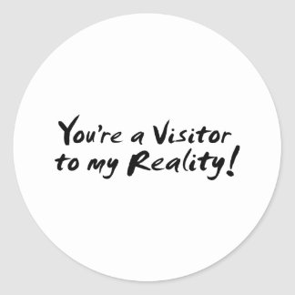 You're a Visitor to my Reality! Round Sticker