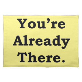 You're Already There.  More Zen Anything Sayings Placemat
