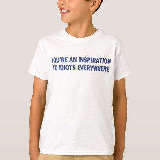 YOU'RE AN INSPIRATION TO IDIOTS EVERYWHERE T-Shirt