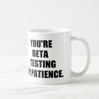 You're beta testing my patience. basic white mug