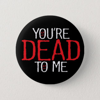 you're dead to me... 2 inch round button