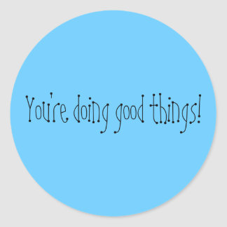 You're doing good things! round sticker