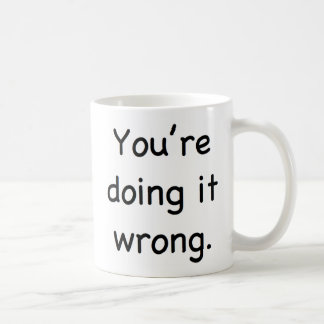 You're doing it wrong. coffee mug
