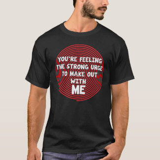 You're Feeling the Urge to Make Out with Me T-Shirt