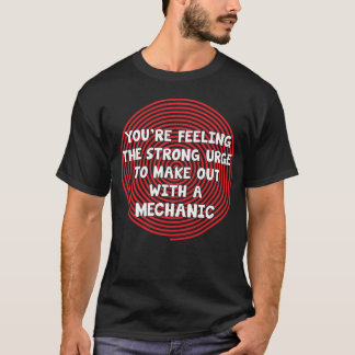 You're Feeling Urge to Make Out with a Mechanic T-Shirt