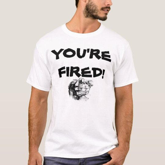 You're Fired T-Shirt