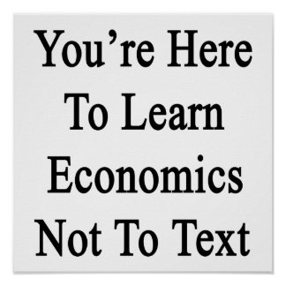 You're Here To Learn Economics Not To Text. Poster