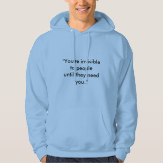 """You're invisible to people until they need you."" Hoodie"