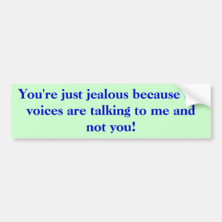 You're just jealous because the voices are talk... bumper sticker