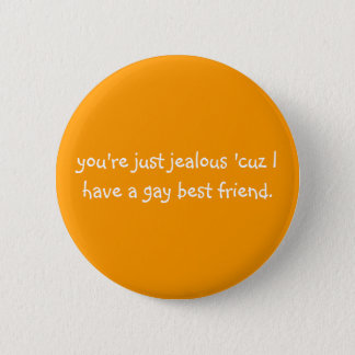 you're just jealous 'cuz I have a gay best friend. 2 Inch Round Button