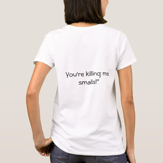 You're killing me smalls T-Shirt Back