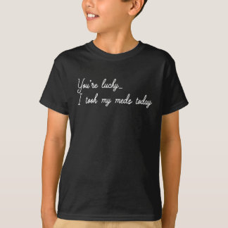 You're Lucky I took my meds today T-Shirt