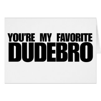 You're my favorite dudebro greeting card
