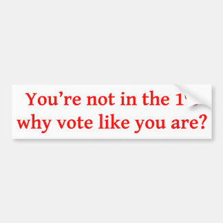 You're not in the 1%, why vote like you are? Bumpe Bumper Sticker