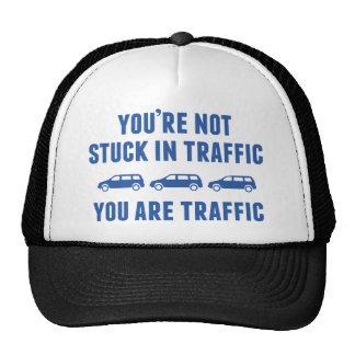 You're Not Stuck In Traffic. You Are Traffic. Hats