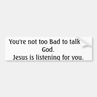 you're not too bad to talk to God... Bumper Sticker