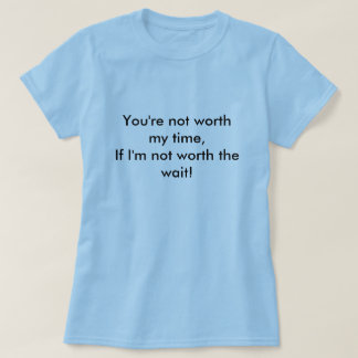 You're not worth my time,If I'm not worth the w... T-Shirt