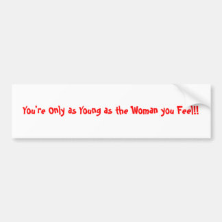 You're Only as Young as the Woman you Feel!! Bumper Sticker