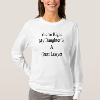 You're Right My Daughter Is A Great Lawyer T-Shirt