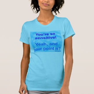 """You're so sensitive!"" T-Shirt"