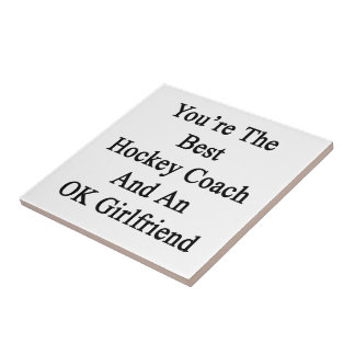 You're The Best Hockey Coach And An OK Girlfriend. Ceramic Tiles