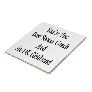 You're The Best Soccer Coach And An OK Girlfriend. Ceramic Tile