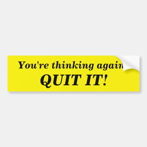 You're Thinking Again. QUIT IT! Bumper Stickers