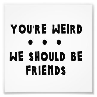 You're Weird. We Should Be Friends Photo Print