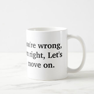 You're wrong, I'm right, Let's move on. Coffee Mug