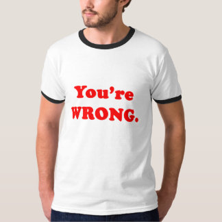 You're Wrong. T-Shirt