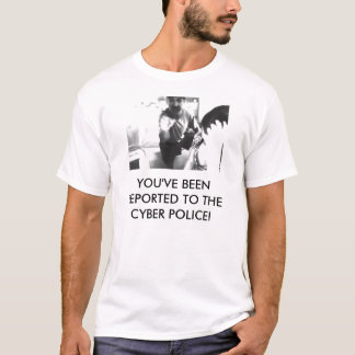 YOU'VE BEEN REPORTED TO THE CYBER POLICE! T-Shirt