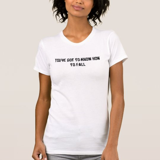 You've got to know how to fall T-Shirt