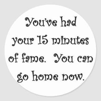 youve-had-your-15-minutes-of-fame-you-can-go-home round sticker