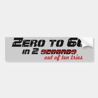 Zero to 60, in 2 out of ten tries bumper sticker